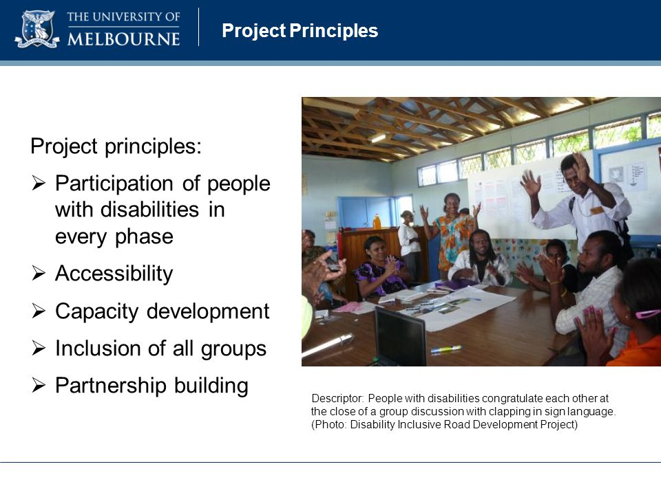 Project principles:  Participation of people with disabilities in every phase  Accessibility  Capacity development  Inclusion of all groups  Partnership building Descriptor: People with disabilities congratulate each other at the close of a group discussion with clapping in sign language.