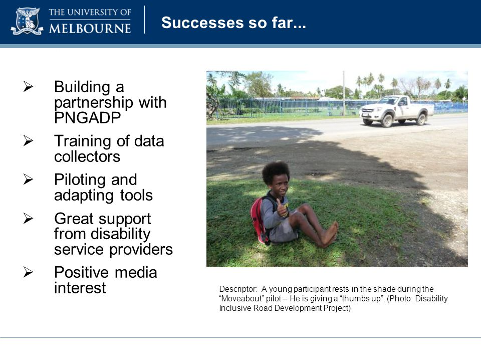 Successes so far...  Building a partnership with PNGADP  Training of data collectors  Piloting and adapting tools  Great support from disability s