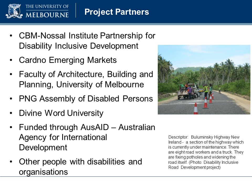 Project Partners CBM-Nossal Institute Partnership for Disability Inclusive Development Cardno Emerging Markets Faculty of Architecture, Building and Planning, University of Melbourne PNG Assembly of Disabled Persons Divine Word University Funded through AusAID – Australian Agency for International Development Other people with disabilities and organisations Descriptor: Buluminsky Highway New Ireland - a section of the highway which is currently under maintenance.