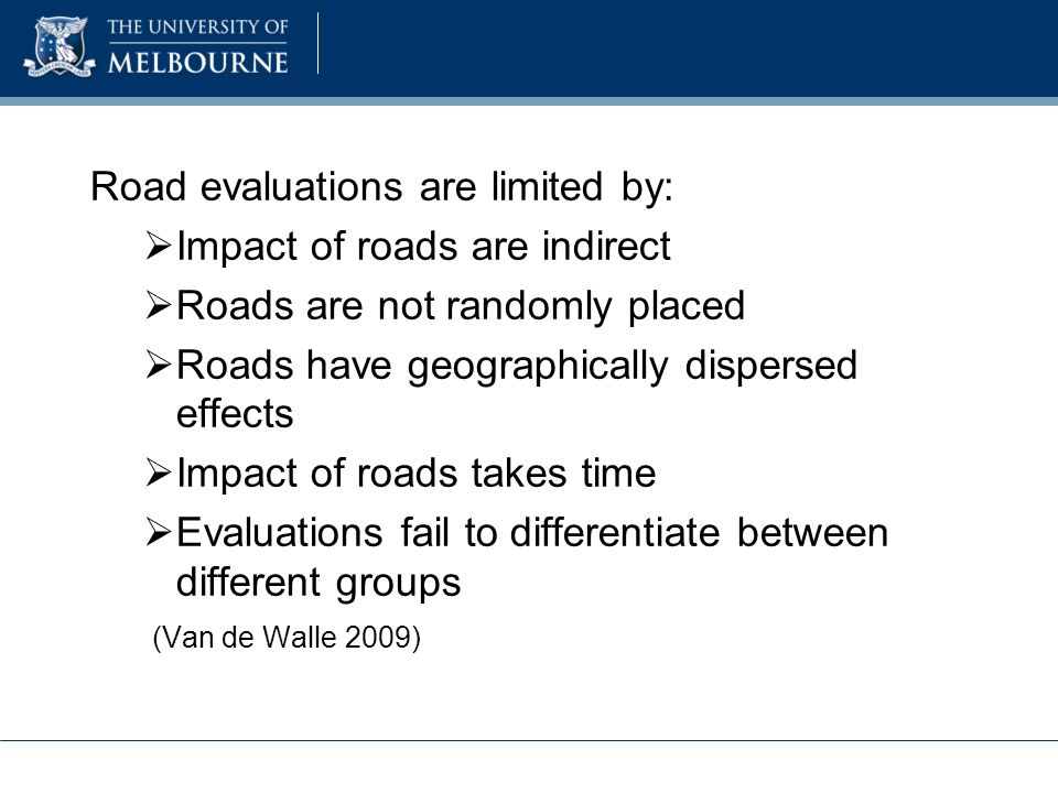 Road evaluations are limited by:  Impact of roads are indirect  Roads are not randomly placed  Roads have geographically dispersed effects  Impact of roads takes time  Evaluations fail to differentiate between different groups (Van de Walle 2009)