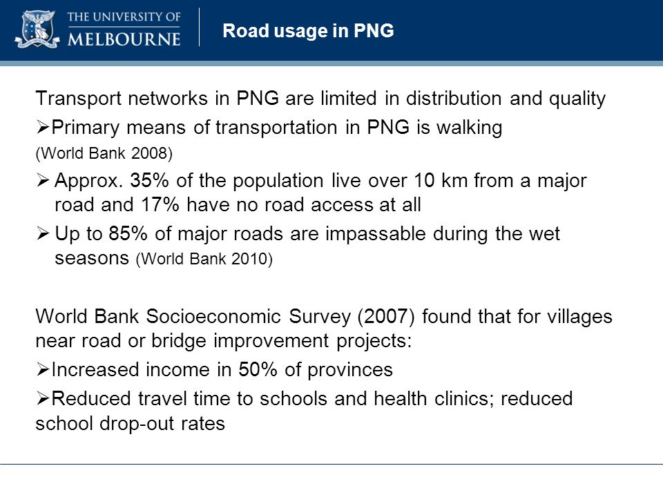 Transport networks in PNG are limited in distribution and quality  Primary means of transportation in PNG is walking (World Bank 2008)  Approx.