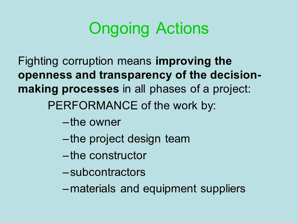 Ongoing Actions Fighting corruption means improving the openness and transparency of the decision- making processes in all phases of a project: PERFORMANCE of the work by: –the owner –the project design team –the constructor –subcontractors –materials and equipment suppliers