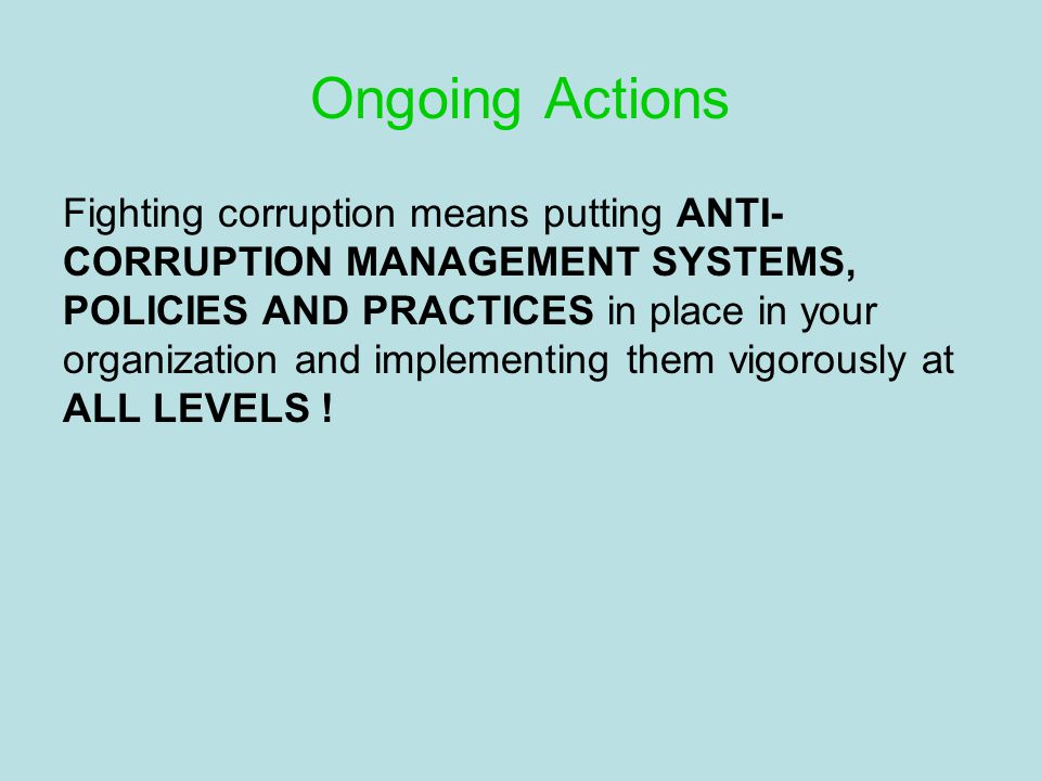 Ongoing Actions Fighting corruption means putting ANTI- CORRUPTION MANAGEMENT SYSTEMS, POLICIES AND PRACTICES in place in your organization and implementing them vigorously at ALL LEVELS !