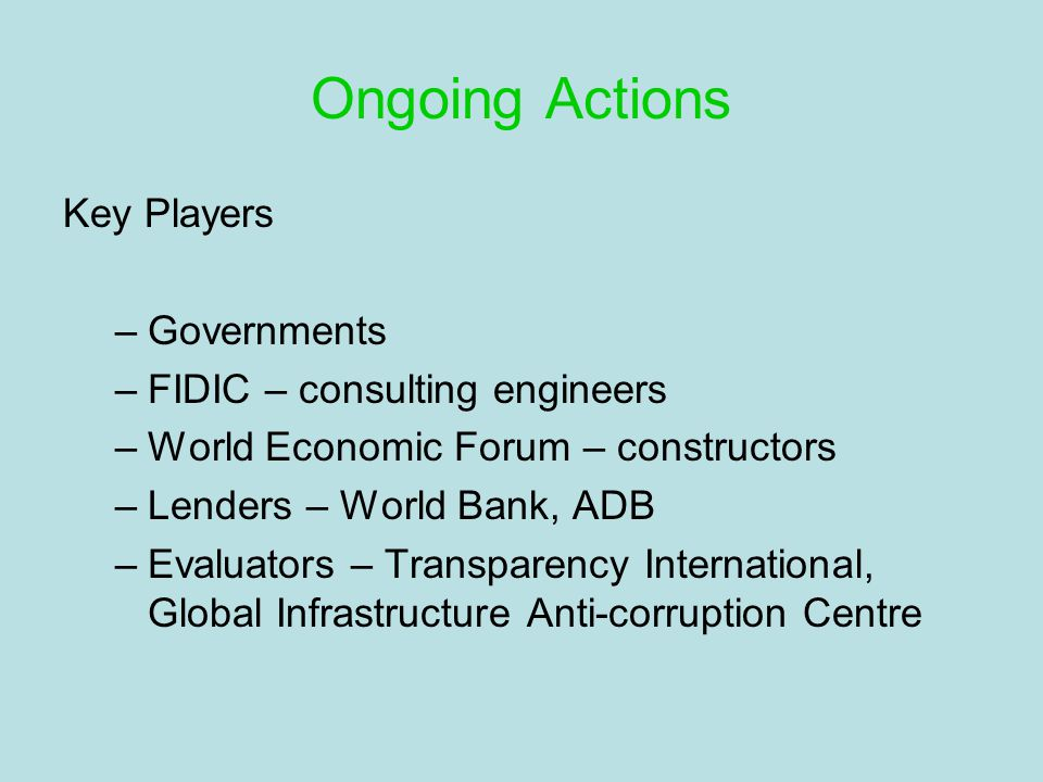 Ongoing Actions Key Players –Governments –FIDIC – consulting engineers –World Economic Forum – constructors –Lenders – World Bank, ADB –Evaluators – Transparency International, Global Infrastructure Anti-corruption Centre