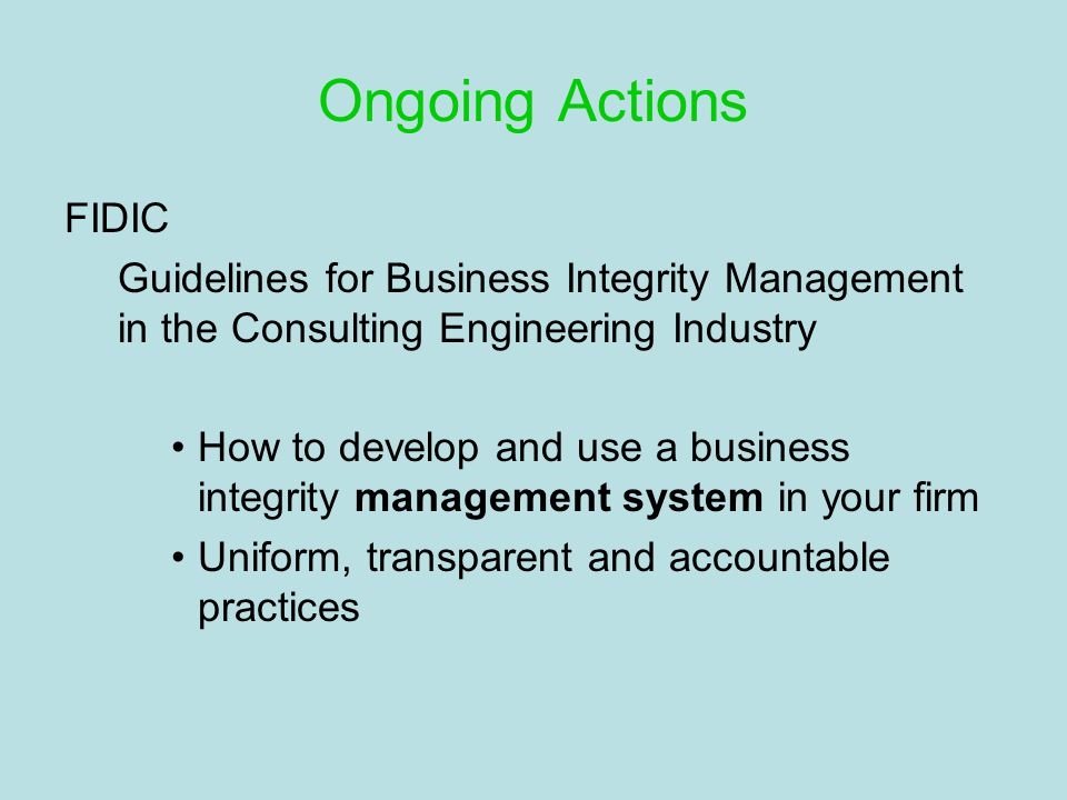Ongoing Actions FIDIC Guidelines for Business Integrity Management in the Consulting Engineering Industry How to develop and use a business integrity management system in your firm Uniform, transparent and accountable practices