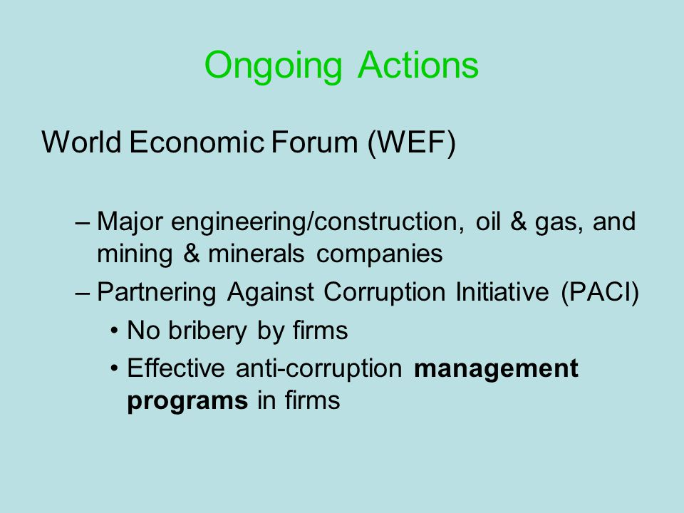 Ongoing Actions World Economic Forum (WEF) –Major engineering/construction, oil & gas, and mining & minerals companies –Partnering Against Corruption Initiative (PACI) No bribery by firms Effective anti-corruption management programs in firms