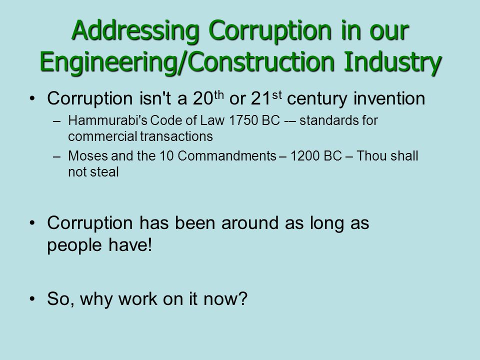 Addressing Corruption in our Engineering/Construction Industry Corruption isn t a 20 th or 21 st century invention –Hammurabi s Code of Law 1750 BC -– standards for commercial transactions –Moses and the 10 Commandments – 1200 BC – Thou shall not steal Corruption has been around as long as people have.