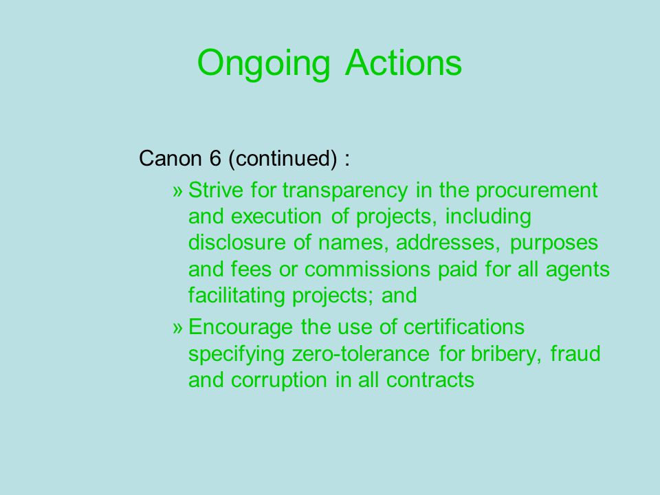 Ongoing Actions Canon 6 (continued) : »Strive for transparency in the procurement and execution of projects, including disclosure of names, addresses, purposes and fees or commissions paid for all agents facilitating projects; and »Encourage the use of certifications specifying zero-tolerance for bribery, fraud and corruption in all contracts