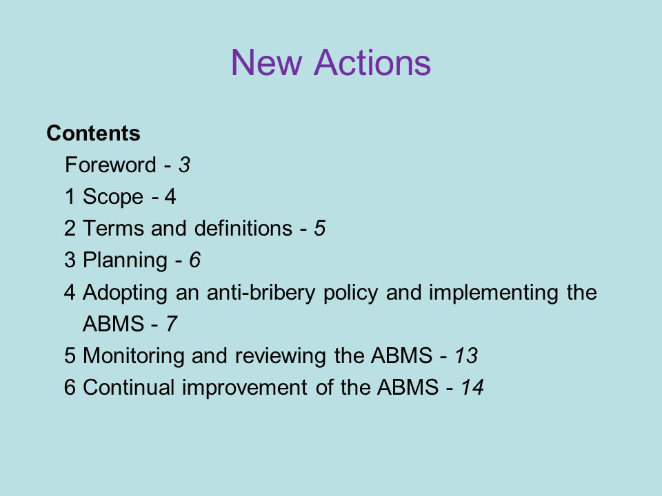 New Actions Contents Foreword - 3 1 Scope - 4 2 Terms and definitions - 5 3 Planning - 6 4 Adopting an anti-bribery policy and implementing the ABMS - 7 5 Monitoring and reviewing the ABMS - 13 6 Continual improvement of the ABMS - 14