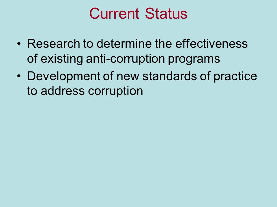 Current Status Research to determine the effectiveness of existing anti-corruption programs Development of new standards of practice to address corruption