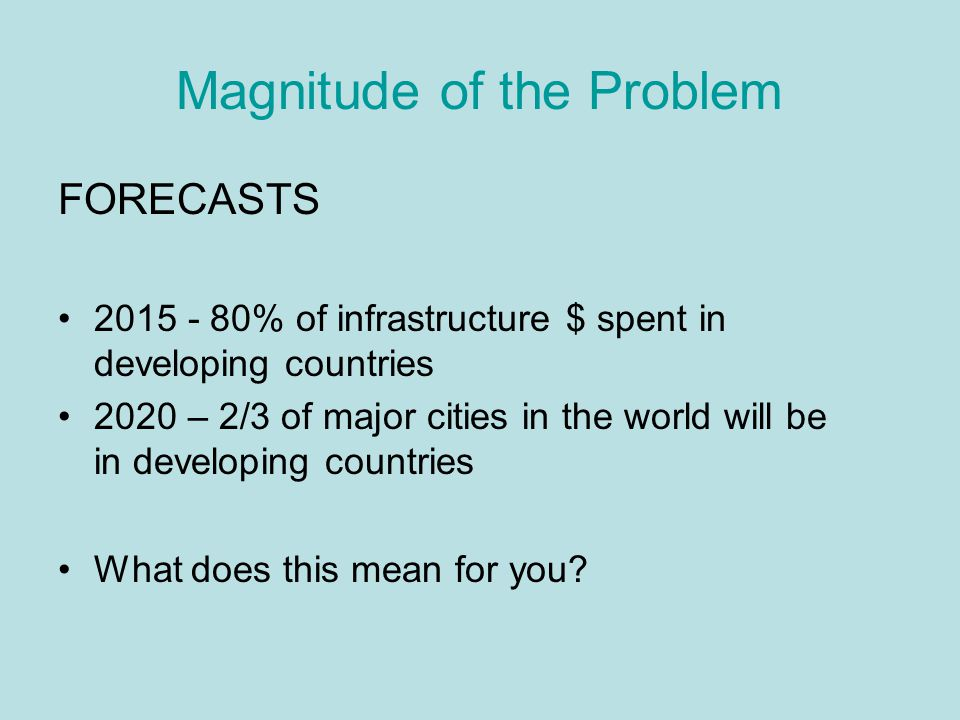 Magnitude of the Problem FORECASTS 2015 - 80% of infrastructure $ spent in developing countries 2020 – 2/3 of major cities in the world will be in developing countries What does this mean for you