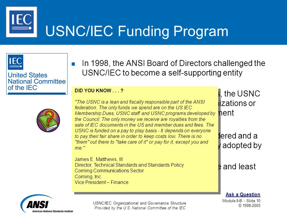 USNC/IEC Organizational and Governance Structure Provided by the U.S. National Committee of the IEC Module II-B - Slide 10 © 1998-2005 Ask a Question