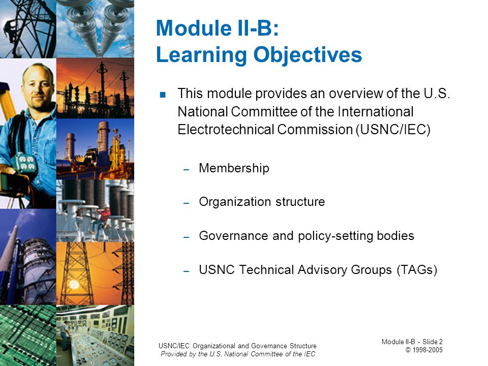 Module II-B: Learning Objectives This module provides an overview of the U.S. National Committee of the International Electrotechnical Commission (USN