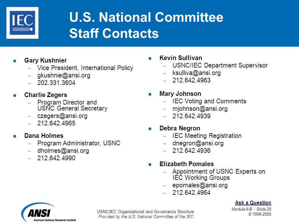 USNC/IEC Organizational and Governance Structure Provided by the U.S. National Committee of the IEC Module II-B - Slide 29 © 1998-2005 Ask a Question