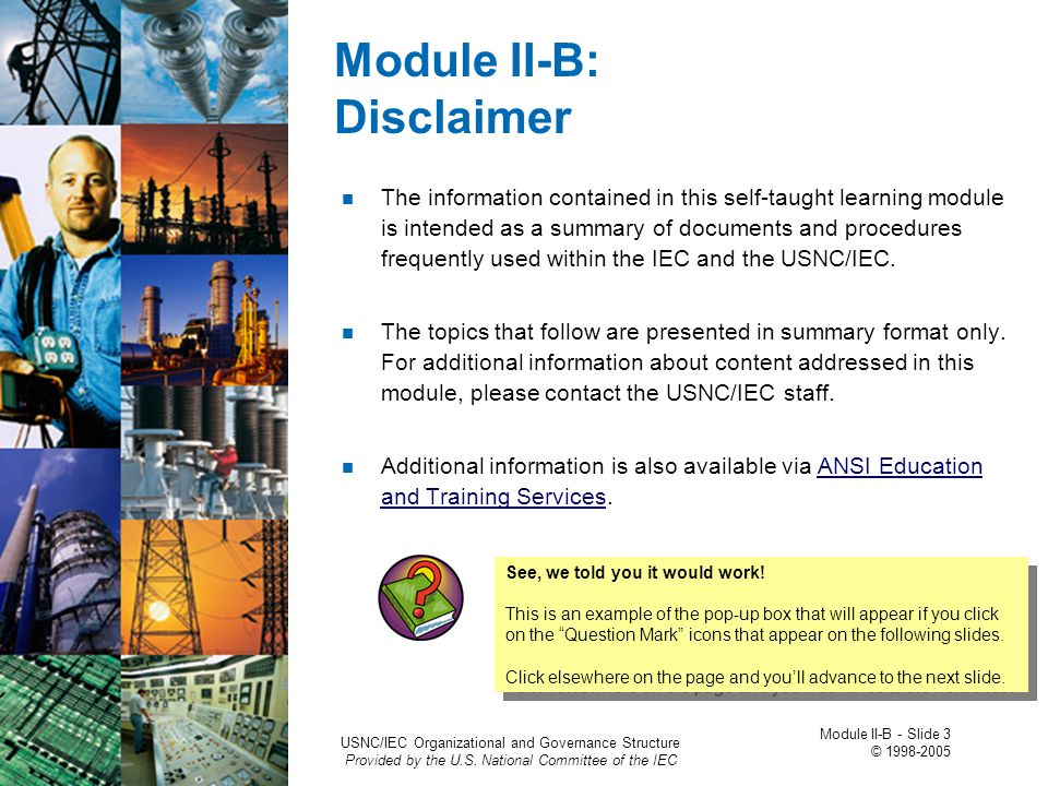 Module I: Disclaimer The information contained in this self-taught learning module is intended as a summary of documents and procedures frequently used within the IEC and the USNC/IEC.