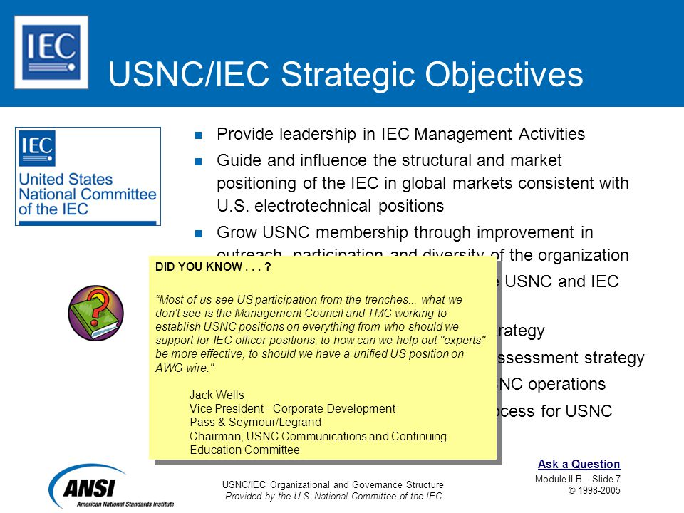 USNC/IEC Organizational and Governance Structure Provided by the U.S. National Committee of the IEC Module II-B - Slide 7 © 1998-2005 Ask a Question U