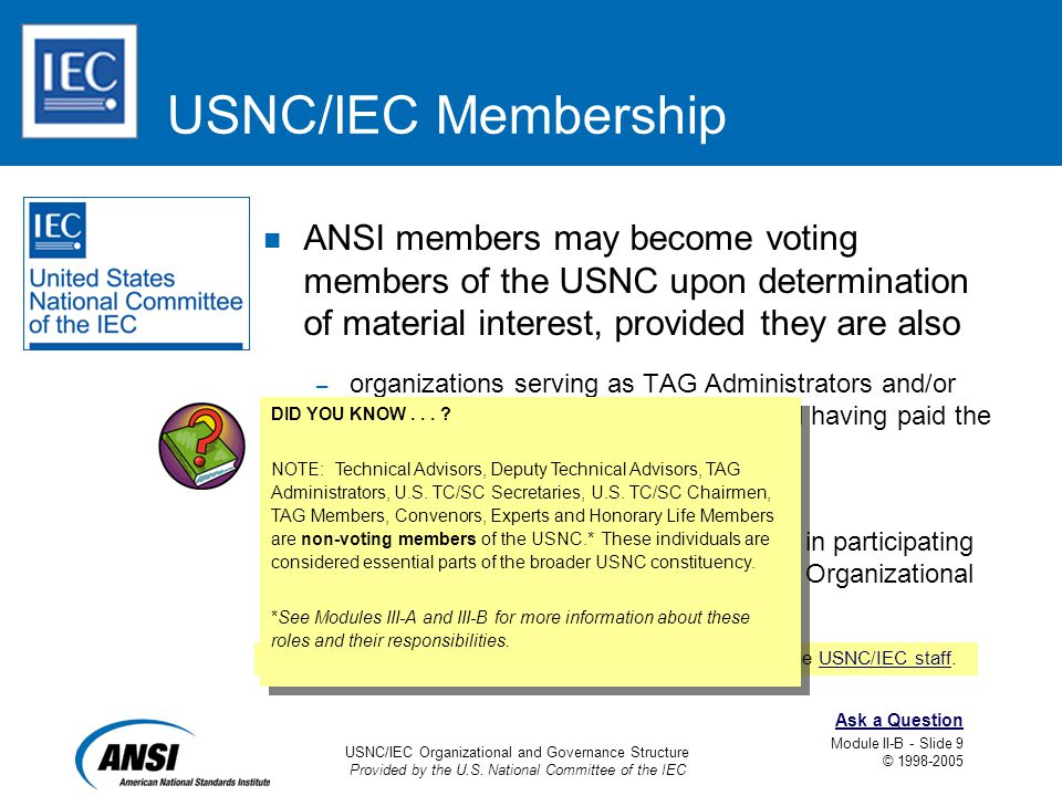 USNC/IEC Organizational and Governance Structure Provided by the U.S. National Committee of the IEC Module II-B - Slide 9 © 1998-2005 Ask a Question U