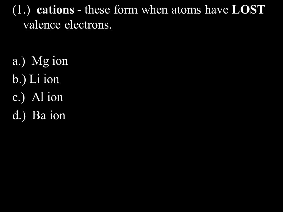 (1.) cations - these form when atoms have LOST valence electrons.