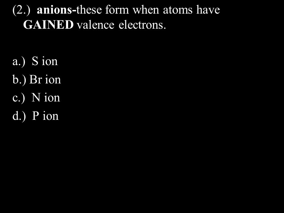(2.) anions-these form when atoms have GAINED valence electrons.