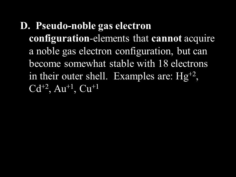 D. Pseudo-noble gas electron configuration-elements that cannot acquire a noble gas electron configuration, but can become somewhat stable with 18 ele