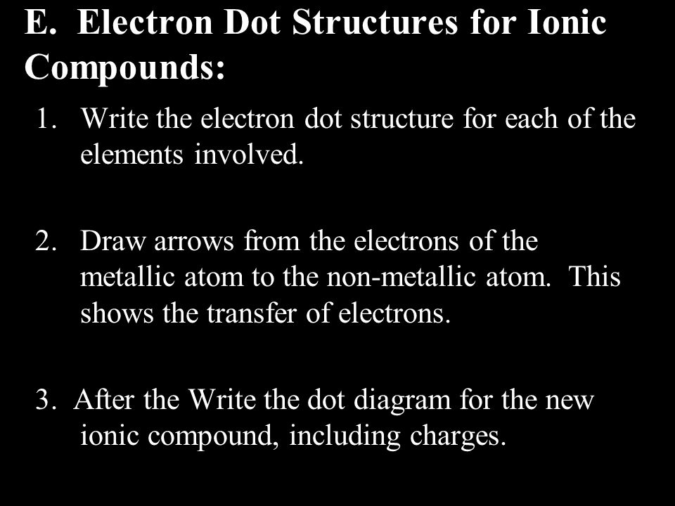 E. Electron Dot Structures for Ionic Compounds: 1.Write the electron dot structure for each of the elements involved. 2.Draw arrows from the electrons