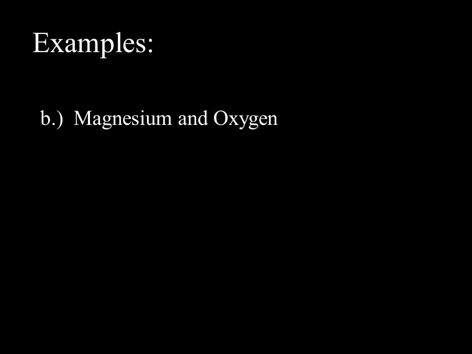 Examples: b.) Magnesium and Oxygen