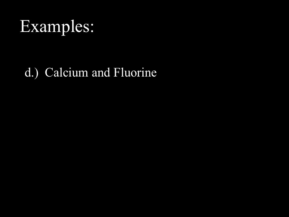 Examples: d.) Calcium and Fluorine