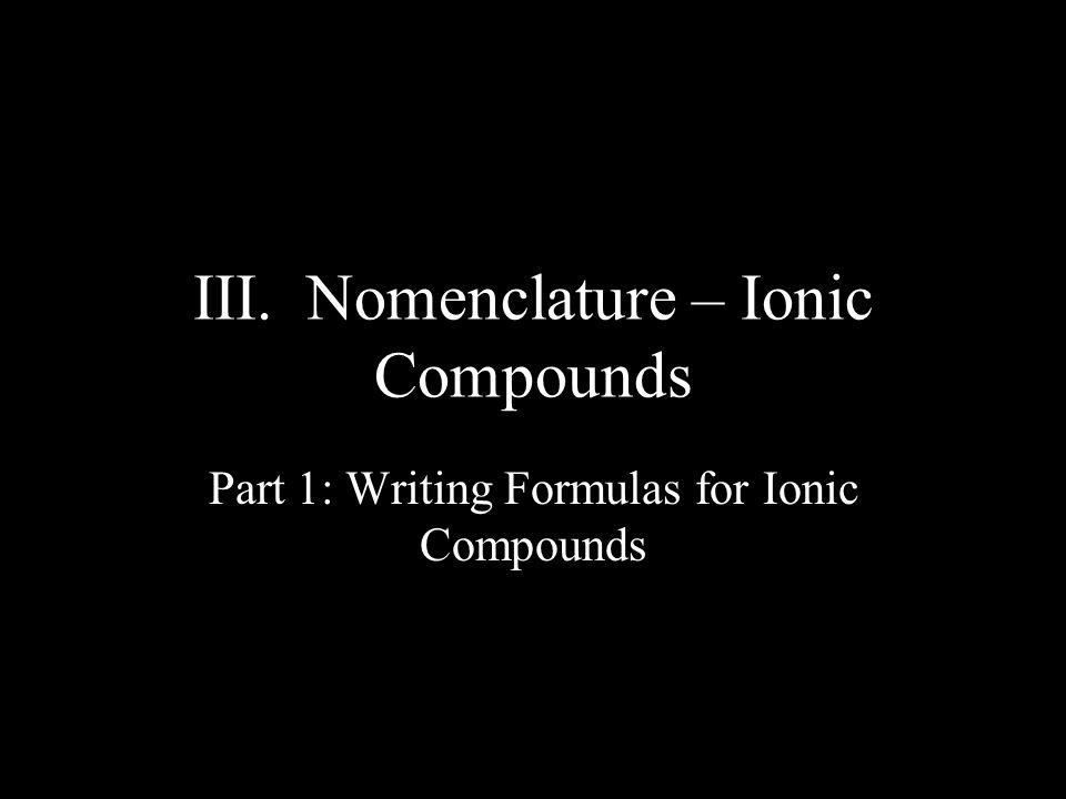 III. Nomenclature – Ionic Compounds Part 1: Writing Formulas for Ionic Compounds