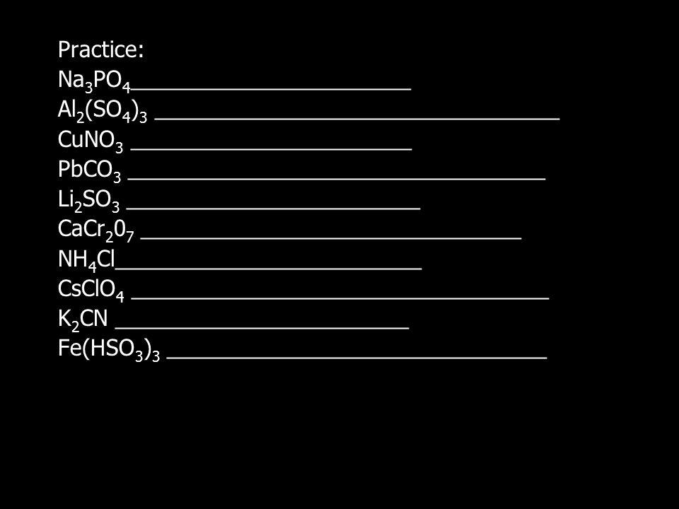 Practice: Na 3 PO 4 _______________________ Al 2 (SO 4 ) 3 _________________________________ CuNO 3 _______________________ PbCO 3 __________________________________ Li 2 SO 3 ________________________ CaCr 2 0 7 _______________________________ NH 4 Cl_________________________ CsClO 4 __________________________________ K 2 CN ________________________ Fe(HSO 3 ) 3 _______________________________