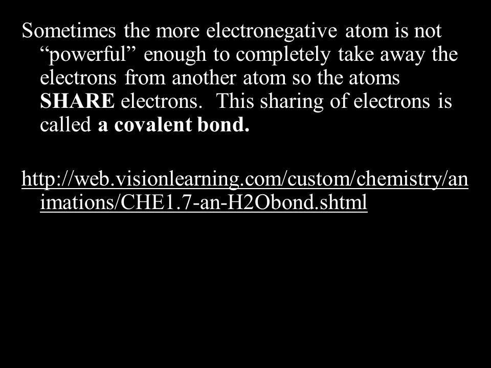 Sometimes the more electronegative atom is not powerful enough to completely take away the electrons from another atom so the atoms SHARE electrons.