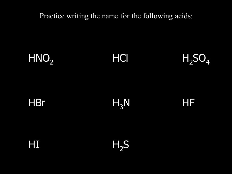 Practice: HNO 2 HClH 2 SO 4 HBrH 3 N HF HIH 2 S Practice writing the name for the following acids: