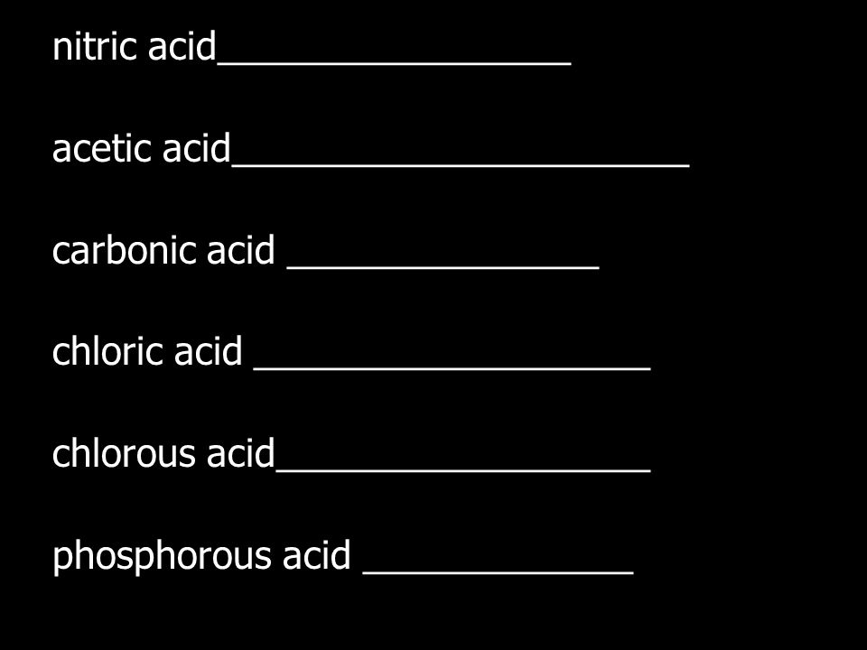 nitric acid_________________ acetic acid______________________ carbonic acid _______________ chloric acid ___________________ chlorous acid__________________ phosphorous acid _____________