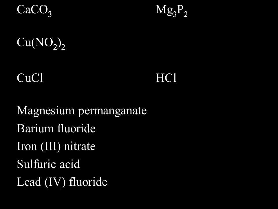 CaCO 3 Mg 3 P 2 Cu(NO 2 ) 2 CuClHCl Magnesium permanganate Barium fluoride Iron (III) nitrate Sulfuric acid Lead (IV) fluoride