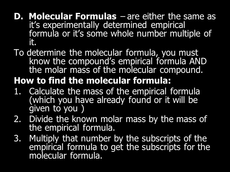 D. Molecular Formulas – are either the same as it's experimentally determined empirical formula or it's some whole number multiple of it. To determine