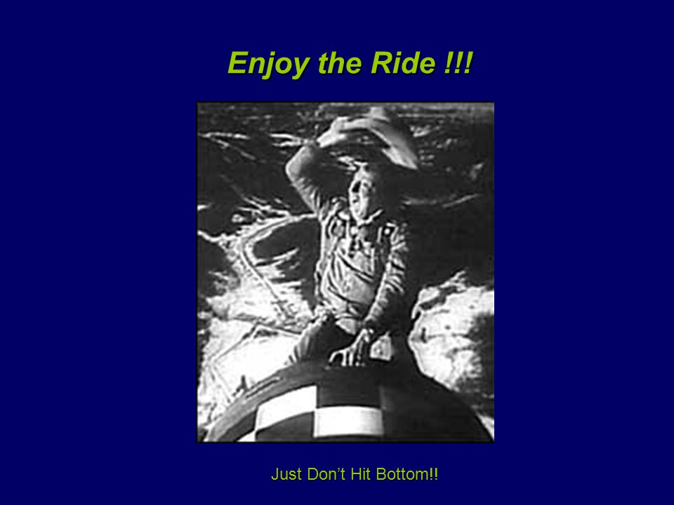 Enjoy the Ride !!! Enjoy the Ride !!! Just Don't Hit Bottom!!