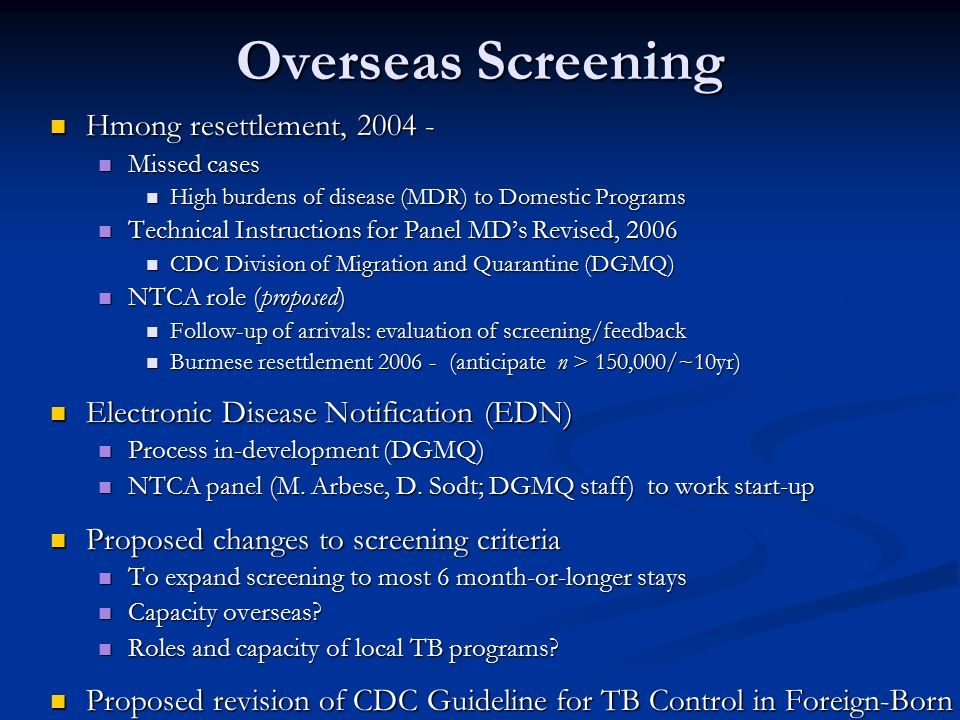 Overseas Screening Hmong resettlement, 2004 - Hmong resettlement, 2004 - Missed cases Missed cases High burdens of disease (MDR) to Domestic Programs High burdens of disease (MDR) to Domestic Programs Technical Instructions for Panel MD's Revised, 2006 Technical Instructions for Panel MD's Revised, 2006 CDC Division of Migration and Quarantine (DGMQ) CDC Division of Migration and Quarantine (DGMQ) NTCA role (proposed) NTCA role (proposed) Follow-up of arrivals: evaluation of screening/feedback Follow-up of arrivals: evaluation of screening/feedback Burmese resettlement 2006 - (anticipate n > 150,000/~10yr) Burmese resettlement 2006 - (anticipate n > 150,000/~10yr) Electronic Disease Notification (EDN) Electronic Disease Notification (EDN) Process in-development (DGMQ) Process in-development (DGMQ) NTCA panel (M.