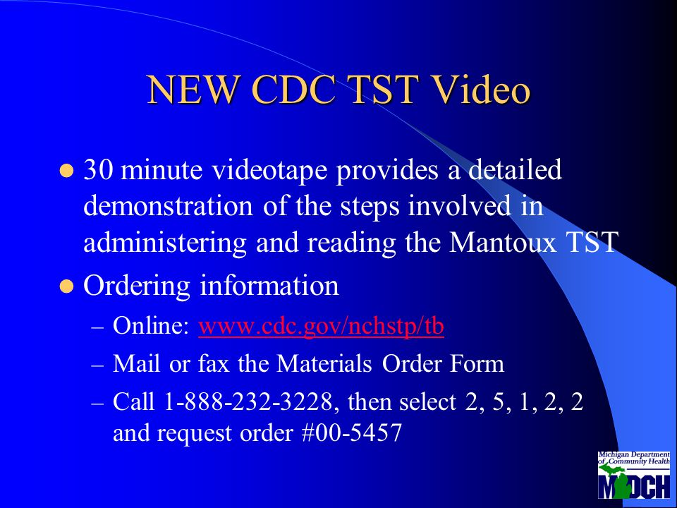 NEW CDC TST Video 30 minute videotape provides a detailed demonstration of the steps involved in administering and reading the Mantoux TST Ordering information – Online: www.cdc.gov/nchstp/tbwww.cdc.gov/nchstp/tb – Mail or fax the Materials Order Form – Call 1-888-232-3228, then select 2, 5, 1, 2, 2 and request order #00-5457