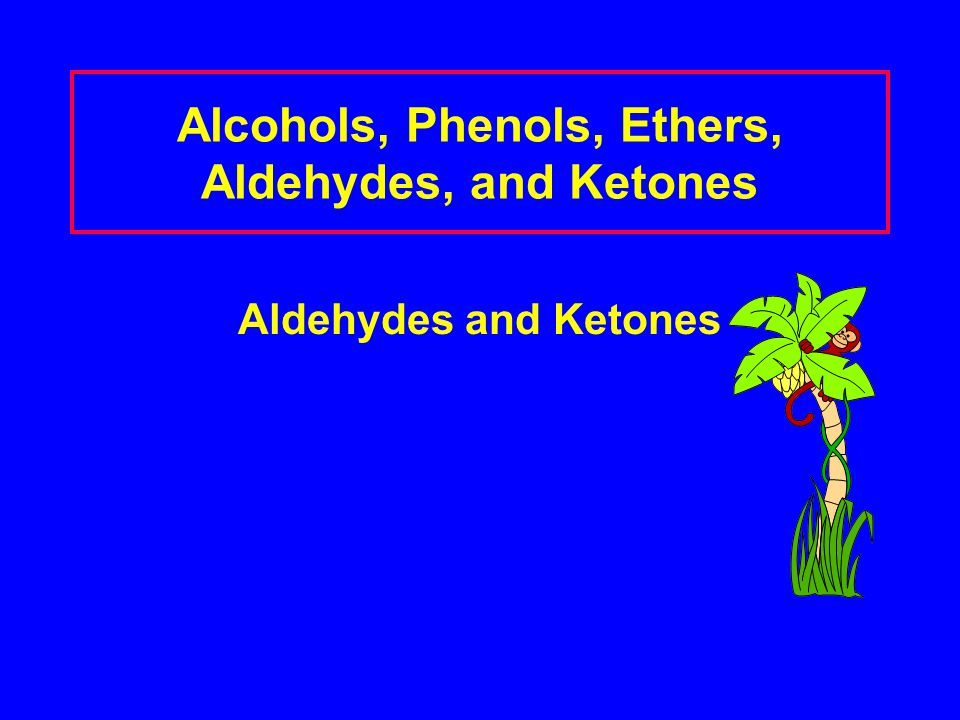 Alcohols, Phenols, Ethers, Aldehydes, and Ketones Aldehydes and Ketones