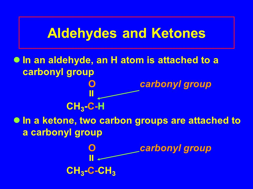 In an aldehyde, an H atom is attached to a carbonyl group Ocarbonyl group  CH 3 -C-H In a ketone, two carbon groups are attached to a carbonyl group Ocarbonyl group  CH 3 -C-CH 3