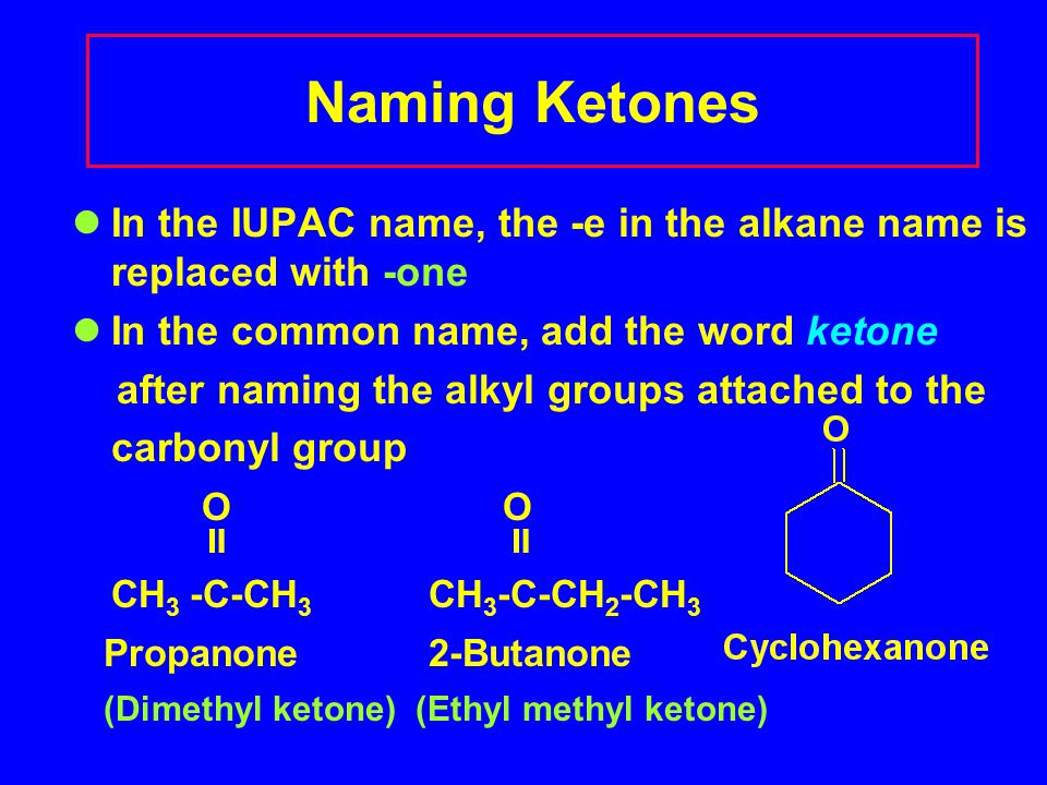 Naming Ketones In the IUPAC name, the -e in the alkane name is replaced with -one In the common name, add the word ketone after naming the alkyl groups attached to the carbonyl group O  CH 3 -C-CH 3 CH 3 -C-CH 2 -CH 3 Propanone 2-Butanone (Dimethyl ketone) (Ethyl methyl ketone)