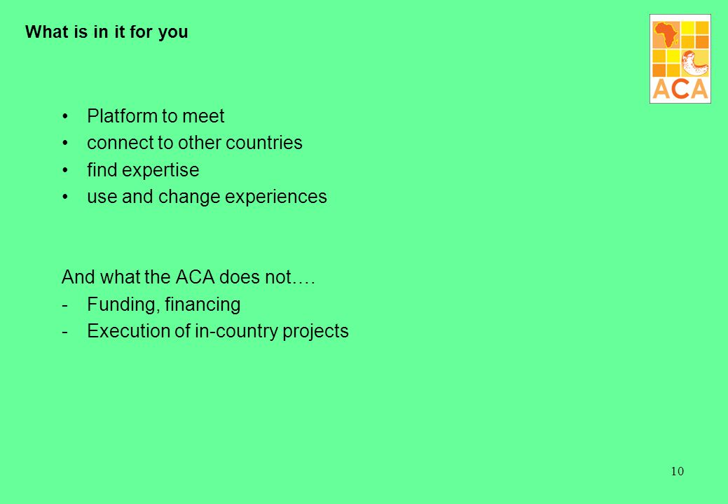 10 What is in it for you Platform to meet connect to other countries find expertise use and change experiences And what the ACA does not…. -Funding, f
