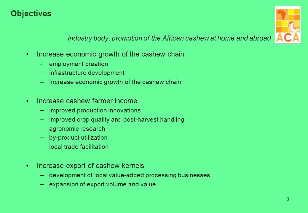3 Objectives Industry body: promotion of the African cashew at home and abroad Increase economic growth of the cashew chain - employment creation –inf