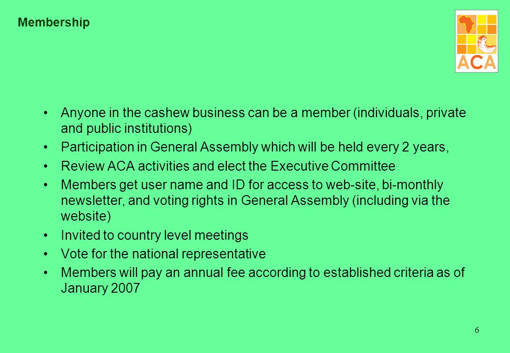 6 Membership Anyone in the cashew business can be a member (individuals, private and public institutions) Participation in General Assembly which will