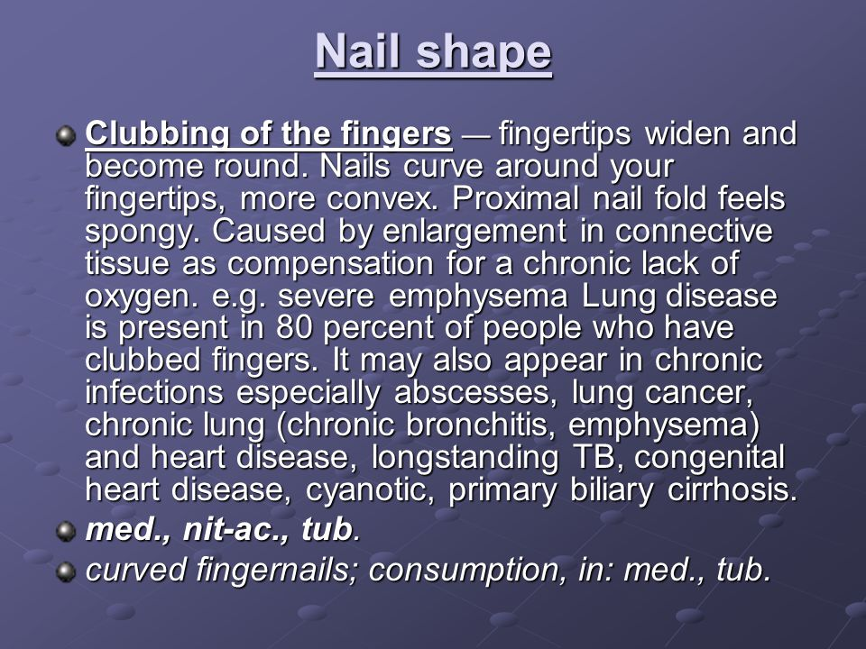 Nail shape Clubbing of the fingers — fingertips widen and become round.