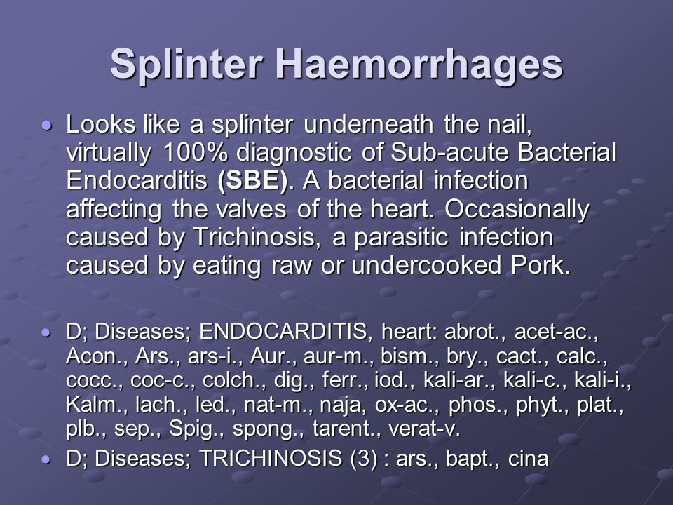 Splinter Haemorrhages  Looks like a splinter underneath the nail, virtually 100% diagnostic of Sub-acute Bacterial Endocarditis (SBE).