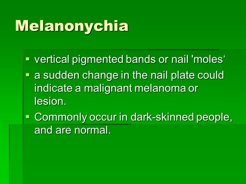 Melanonychia  vertical pigmented bands or nail moles'  a sudden change in the nail plate could indicate a malignant melanoma or lesion.