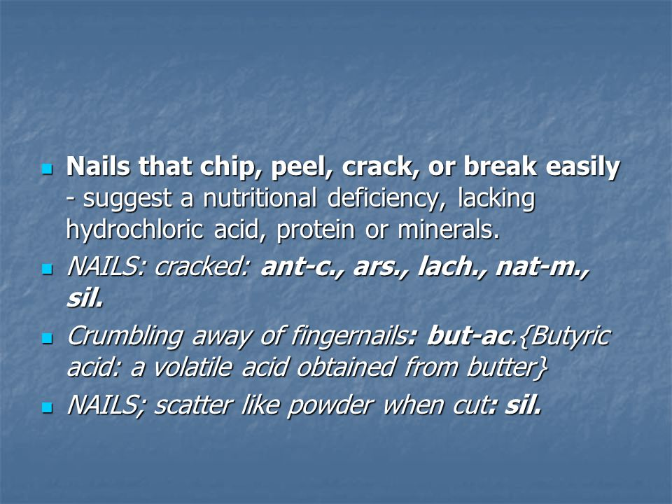 Nails that chip, peel, crack, or break easily - suggest a nutritional deficiency, lacking hydrochloric acid, protein or minerals.