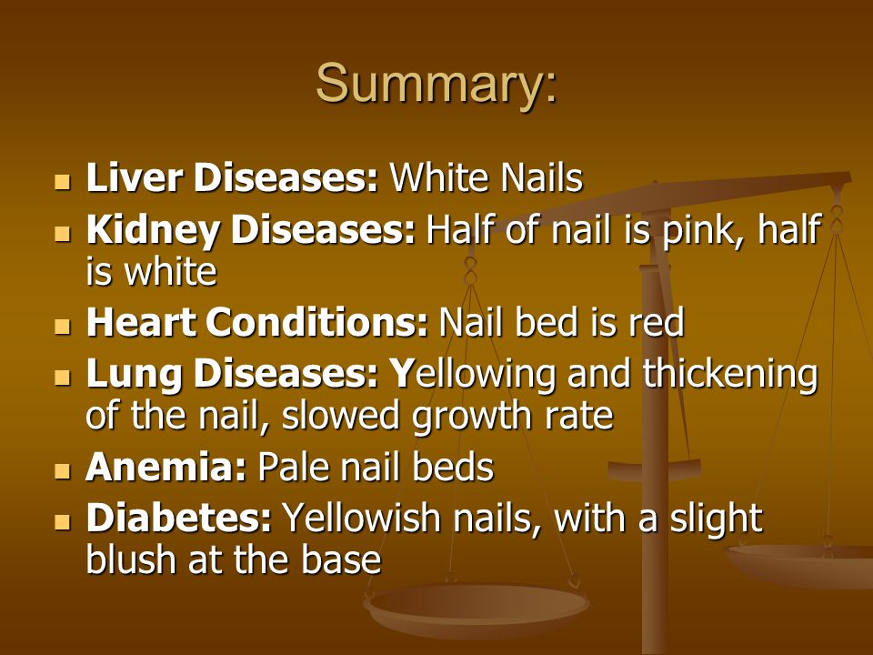 Summary: Liver Diseases: White Nails Liver Diseases: White Nails Kidney Diseases: Half of nail is pink, half is white Kidney Diseases: Half of nail is pink, half is white Heart Conditions: Nail bed is red Heart Conditions: Nail bed is red Lung Diseases: Yellowing and thickening of the nail, slowed growth rate Lung Diseases: Yellowing and thickening of the nail, slowed growth rate Anemia: Pale nail beds Anemia: Pale nail beds Diabetes: Yellowish nails, with a slight blush at the base Diabetes: Yellowish nails, with a slight blush at the base