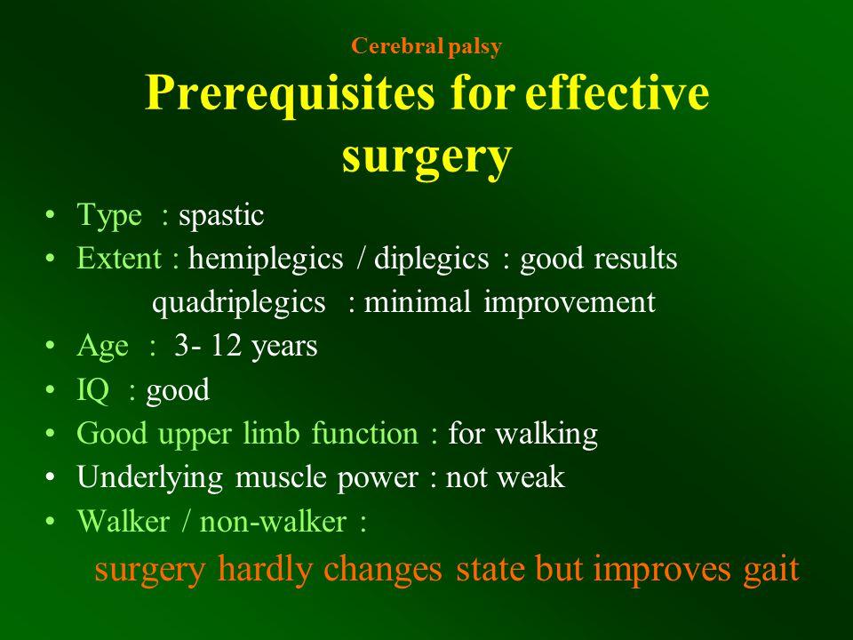 Cerebral palsy Prerequisites for effective surgery Type : spastic Extent : hemiplegics / diplegics : good results quadriplegics : minimal improvement