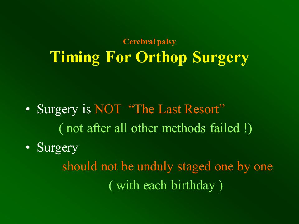 """Cerebral palsy Timing For Orthop Surgery Surgery is NOT """"The Last Resort"""" ( not after all other methods failed !) Surgery should not be unduly staged"""